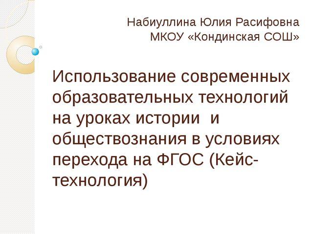 Набиуллина Юлия Расифовна МКОУ «Кондинская СОШ» Использование современных обр...