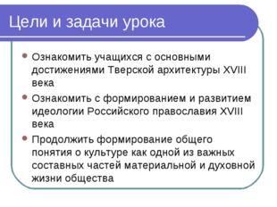 Цели и задачи урока Ознакомить учащихся с основными достижениями Тверской арх