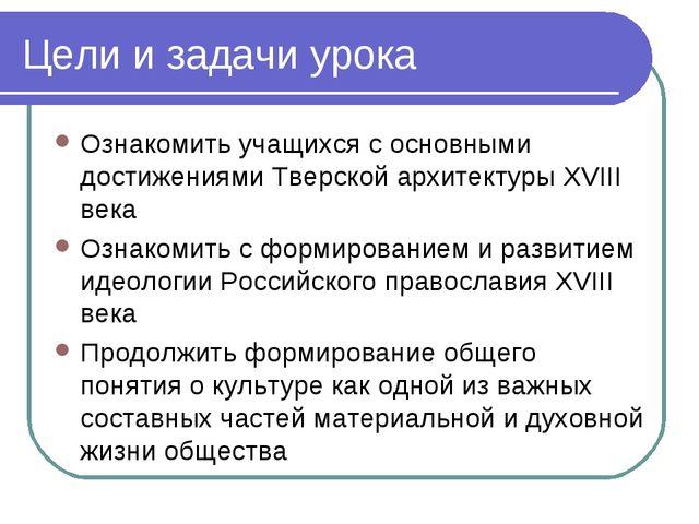 Цели и задачи урока Ознакомить учащихся с основными достижениями Тверской арх...