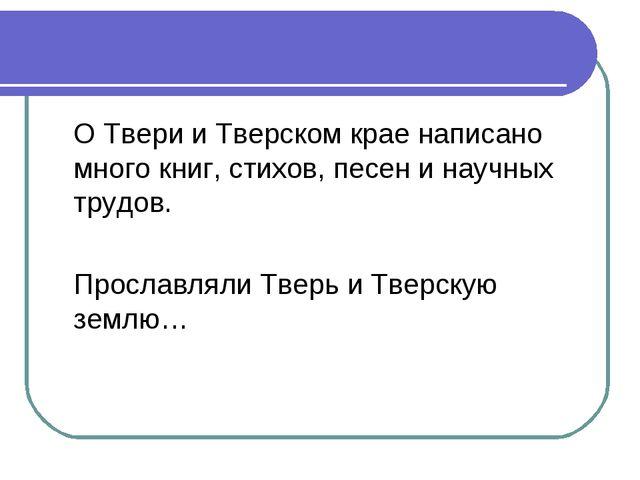О Твери и Тверском крае написано много книг, стихов, песен и научных трудов....