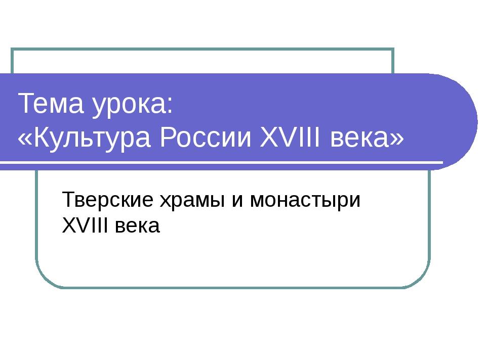 Тема урока: «Культура России XVIII века» Тверские храмы и монастыри XVIII века