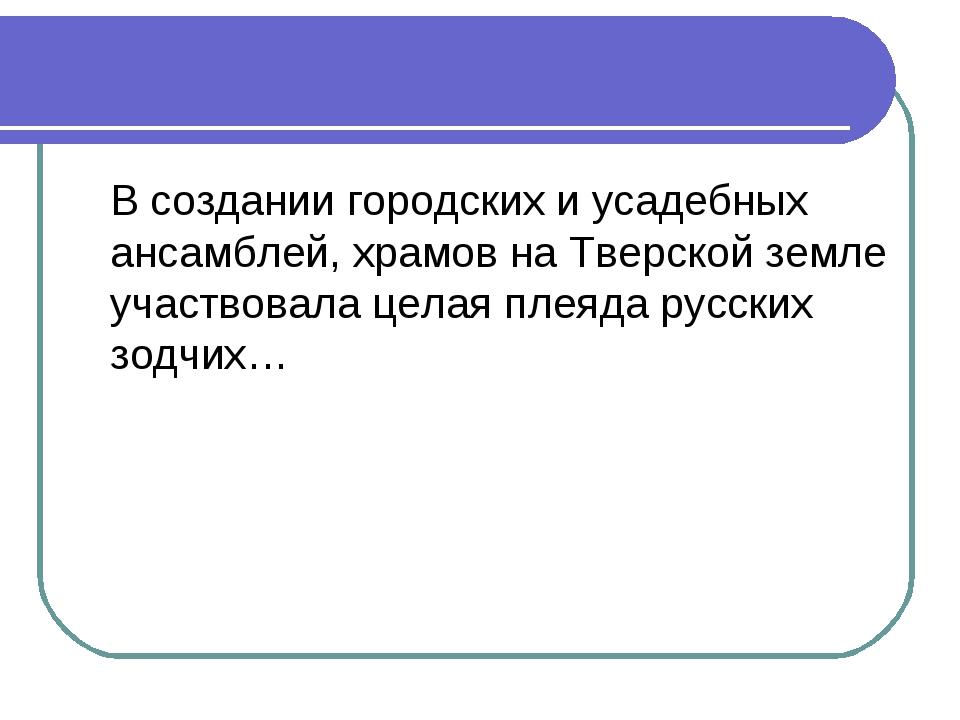 В создании городских и усадебных ансамблей, храмов на Тверской земле участво...