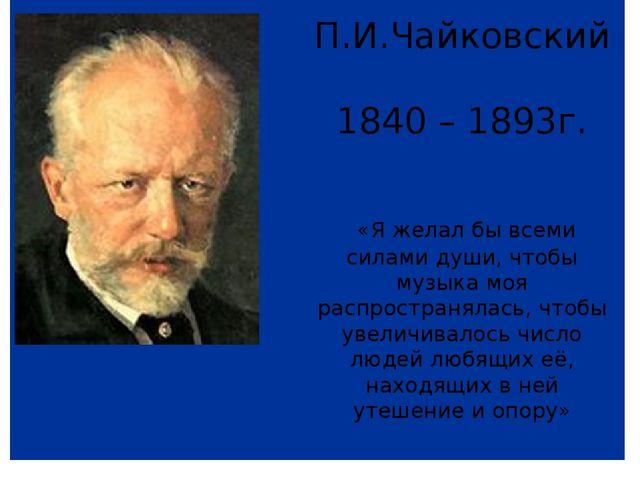 П.И.Чайковский 1840 – 1893г. «Я желал бы всеми силами души, чтобы музыка моя...