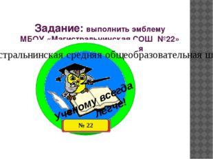 Задание: выполнить эмблему МБОУ «Магистральнинская СОШ №22» в технике торцев