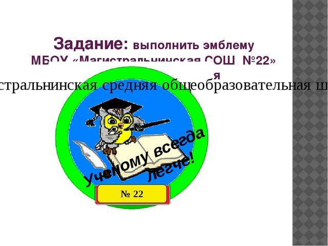 Задание: выполнить эмблему МБОУ «Магистральнинская СОШ №22» в технике торцев...