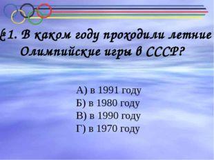 В каком году проходили летние Олимпийские игры в СССР? № 1. В каком году прох