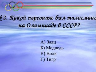 Какой персонаж был талисманов на Олимпиаде в СССР? № 2. Какой персонаж был та