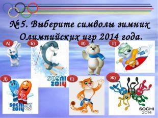 № 5. Выберите символы зимних Олимпийских игр 2014 года. А) Б) В) Г) Д) Е) Ж)