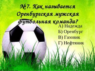 № 7. Как называется Оренбургская мужская футбольная команда? А) Надежда Б) О