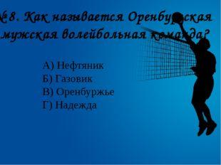 № 8. Как называется Оренбургская мужская волейбольная команда? А) Нефтяник Б