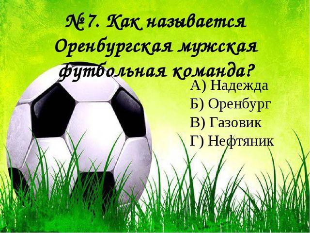 № 7. Как называется Оренбургская мужская футбольная команда? А) Надежда Б) О...