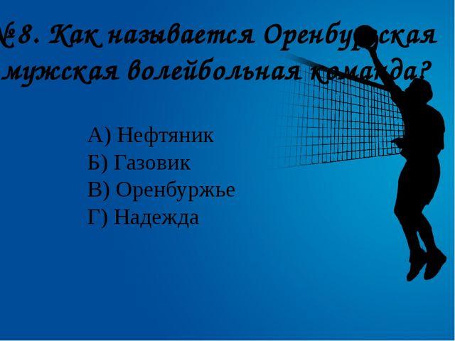 № 8. Как называется Оренбургская мужская волейбольная команда? А) Нефтяник Б...