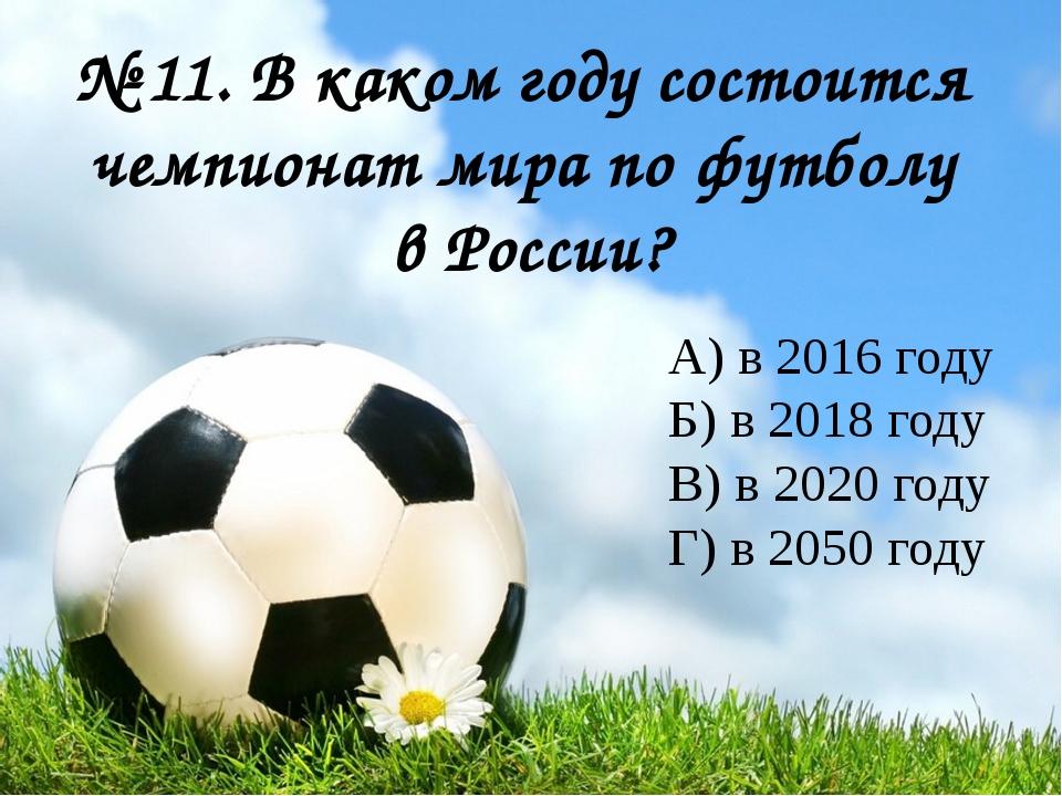 № 11. В каком году состоится чемпионат мира по футболу в России? А) в 2016 г...