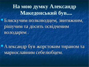 На мою думку Александр Македонський був.... Блискучим полководцем, звитяжним