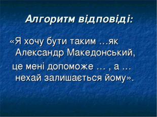 Алгоритм відповіді: «Я хочу бути таким …як Александр Македонський, це мені до
