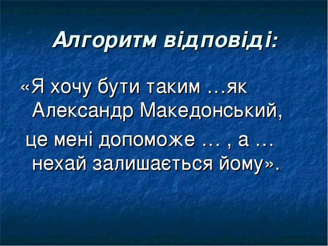 Алгоритм відповіді: «Я хочу бути таким …як Александр Македонський, це мені до...