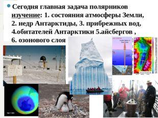 Сегодня главная задача полярников изучение: 1. состояния атмосферы Земли, 2.