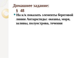 Домашнее задание:     §  48 На к/к показать элементы береговой линии Антаркт