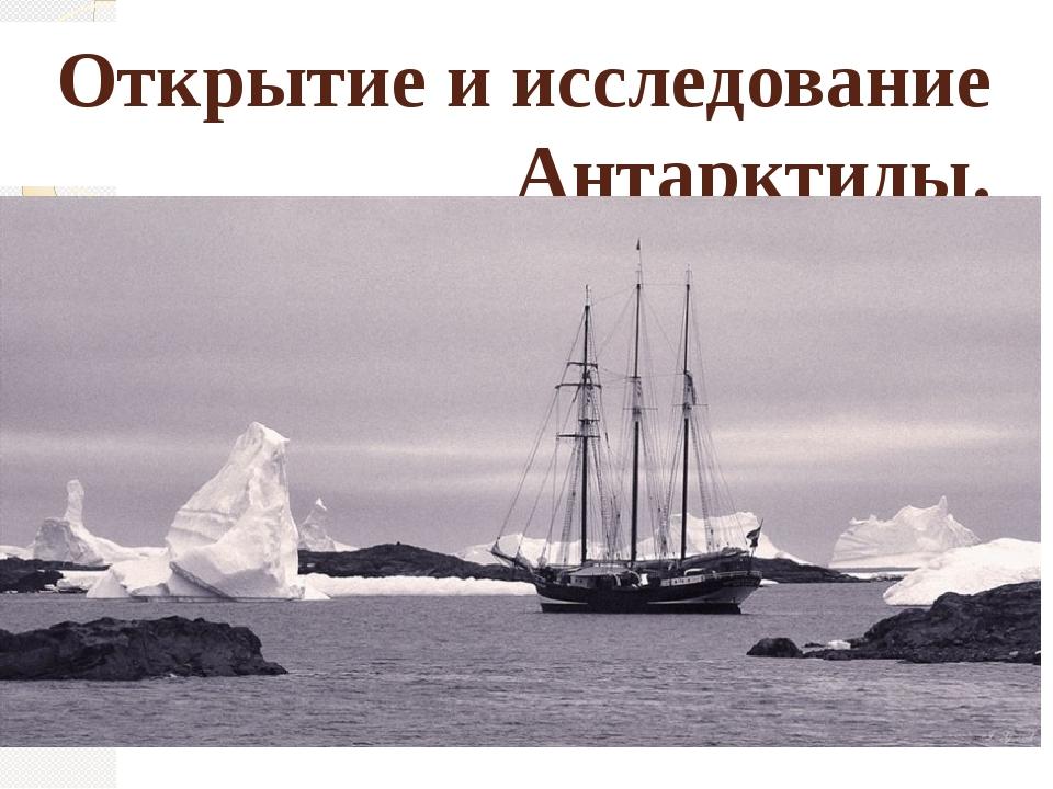 Открытие и исследование Антарктиды.