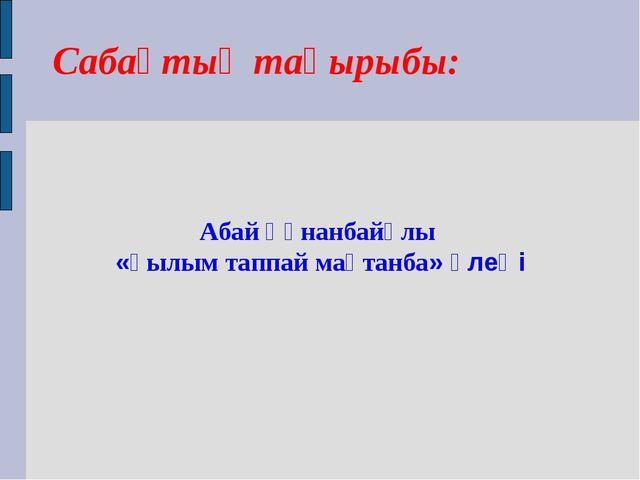 Абай Құнанбайұлы «Ғылым таппай мақтанба» өлеңі Сабақтың тақырыбы: