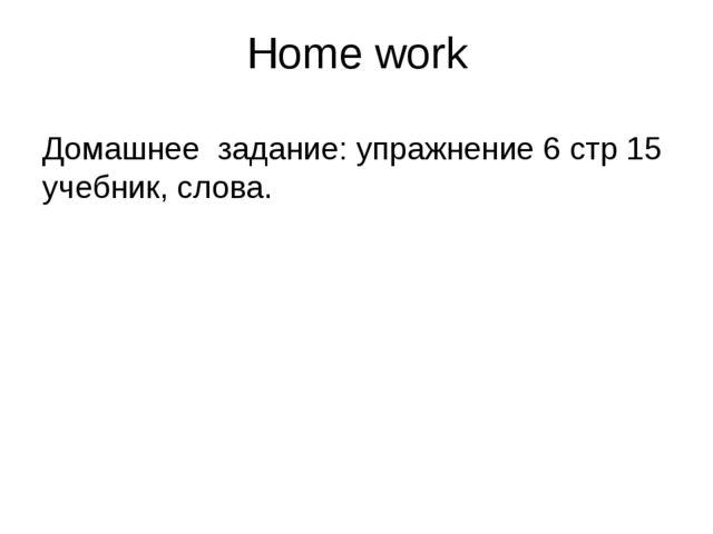 Home work Домашнее задание: упражнение 6 стр 15 учебник, слова.