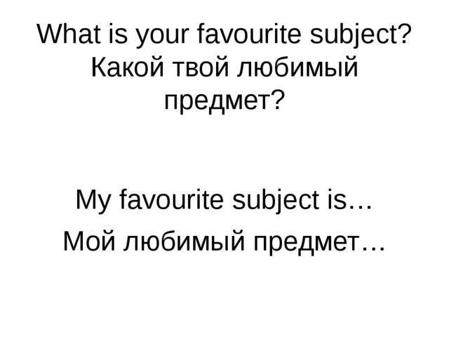 What is your favourite subject? Какой твой любимый предмет? My favourite subj...