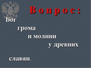В о п р о с : Бог грома и молнии у древних славян.
