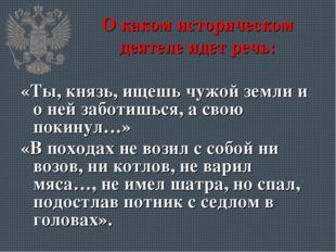О каком историческом деятеле идет речь: «Ты, князь, ищешь чужой земли и о ней