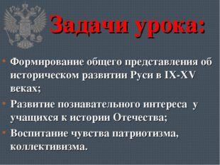 Задачи урока: Формирование общего представления об историческом развитии Руси