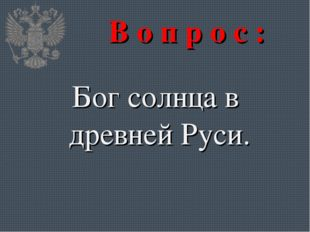 В о п р о с : Бог солнца в древней Руси.