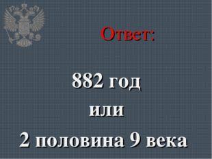 Ответ: 882 год или 2 половина 9 века