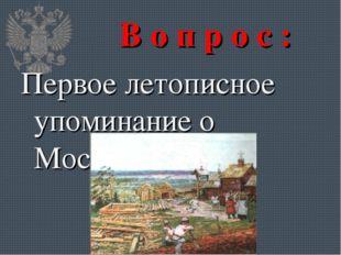 В о п р о с : Первое летописное упоминание о Москве