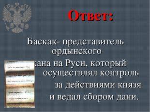 Ответ: Баскак- представитель ордынского хана на Руси, который осуществлял кон