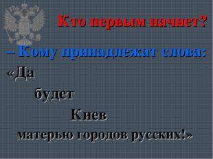 Кто первым начнет? – Кому принадлежат слова: «Да будет Киев матерью городов