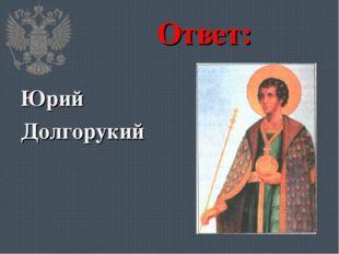 Ответ: Юрий Долгорукий