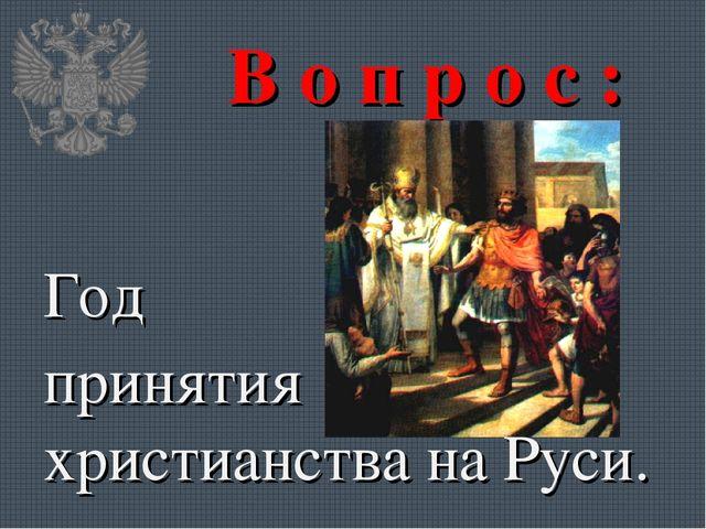 В о п р о с : Год принятия христианства на Руси.