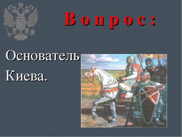 В о п р о с : Основатель Киева.