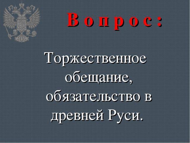 В о п р о с : Торжественное обещание, обязательство в древней Руси.