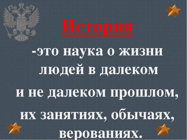 История -это наука о жизни людей в далеком и не далеком прошлом, их занятиях...