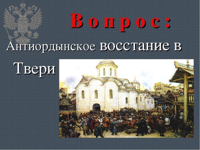 В о п р о с : Антиордынское восстание в Твери