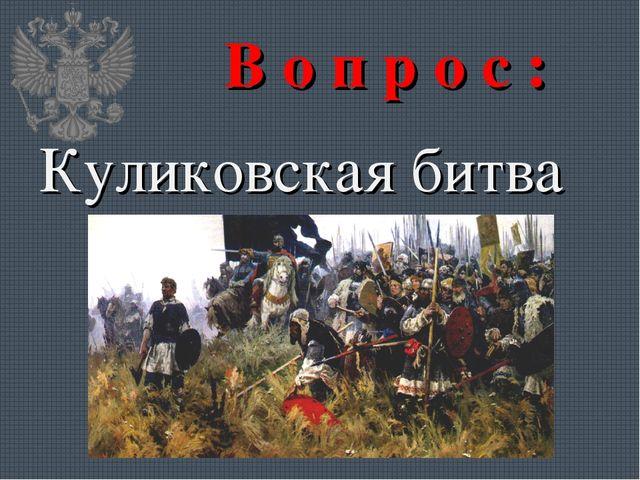 В о п р о с : Куликовская битва