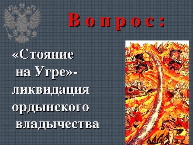 В о п р о с : «Стояние на Угре»- ликвидация ордынского владычества