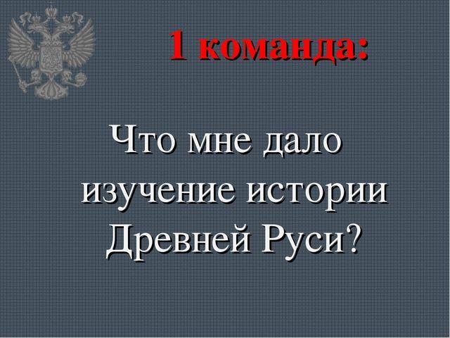 1 команда: Что мне дало изучение истории Древней Руси?