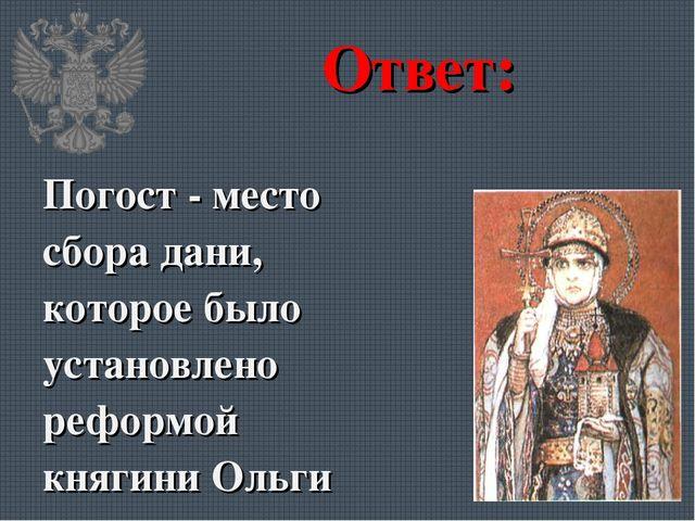 Ответ: Погост - место сбора дани, которое было установлено реформой княгини О...