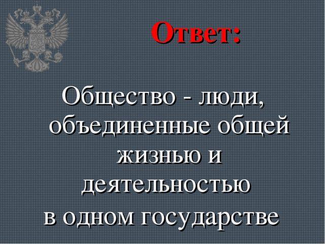 Ответ: Общество - люди, объединенные общей жизнью и деятельностью в одном гос...