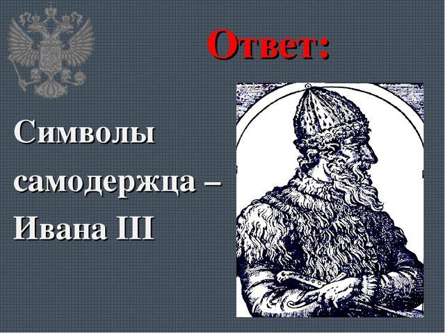 Ответ: Символы самодержца – Ивана III