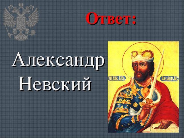 Ответ: Александр Невский