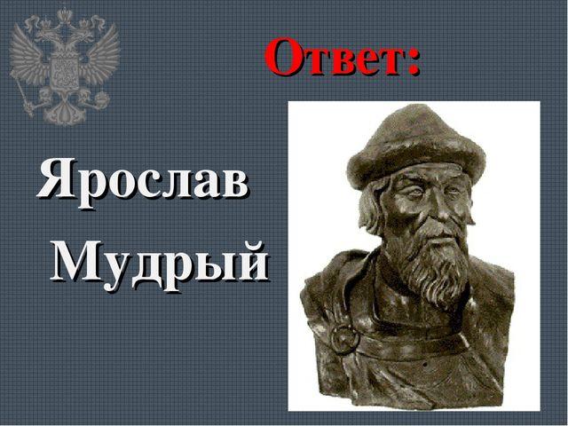 Ответ: Ярослав Мудрый