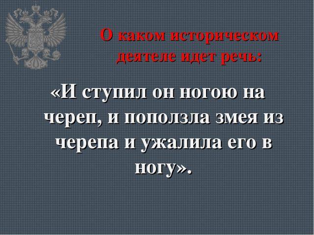 О каком историческом деятеле идет речь: «И ступил он ногою на череп, и пополз...