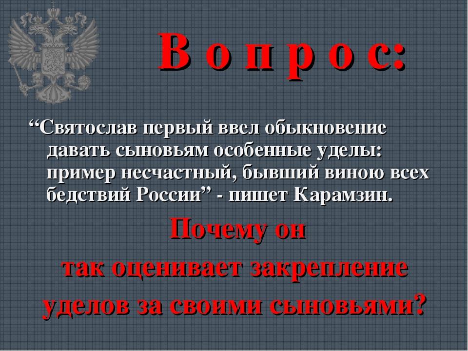 """В о п р о с: """"Святослав первый ввел обыкновение давать сыновьям особенные уде..."""